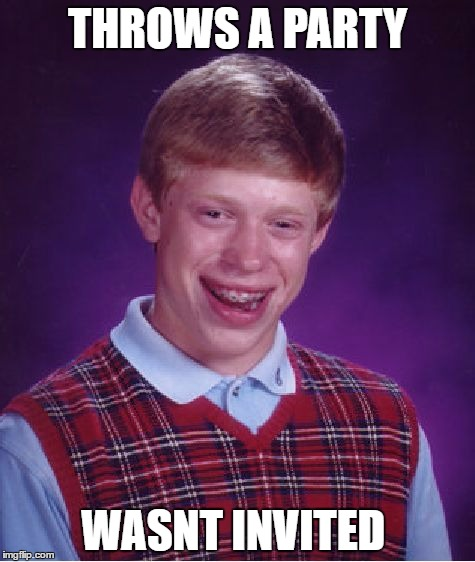 Bad Luck Brian Meme | THROWS A PARTY WASNT INVITED | image tagged in memes,bad luck brian | made w/ Imgflip meme maker