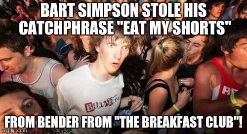 "Unless that saying was common back in the '80s. | BART SIMPSON STOLE HIS CATCHPHRASE ""EAT MY SHORTS"" FROM BENDER FROM ""THE BREAKFAST CLUB""! 