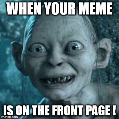 Gollum Meme | WHEN YOUR MEME IS ON THE FRONT PAGE ! | image tagged in memes,gollum | made w/ Imgflip meme maker