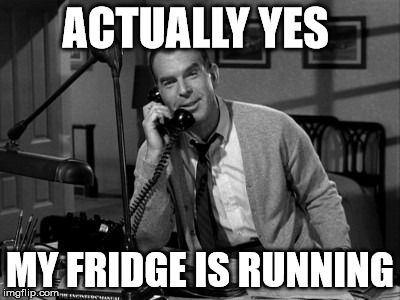 fred macmurray | ACTUALLY YES MY FRIDGE IS RUNNING | image tagged in fridge,funny memes | made w/ Imgflip meme maker