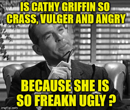 IS CATHY GRIFFIN SO CRASS, VULGER AND ANGRY BECAUSE SHE IS SO FREAKN UGLY ? | made w/ Imgflip meme maker