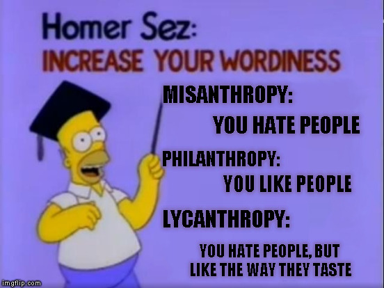 Homer Sez | MISANTHROPY: YOU HATE PEOPLE PHILANTHROPY: YOU LIKE PEOPLE LYCANTHROPY: YOU HATE PEOPLE, BUT LIKE THE WAY THEY TASTE | image tagged in memes,homer sez | made w/ Imgflip meme maker