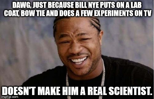 Yo Dawg Heard You | DAWG, JUST BECAUSE BILL NYE PUTS ON A LAB COAT, BOW TIE AND DOES A FEW EXPERIMENTS ON TV DOESN'T MAKE HIM A REAL SCIENTIST. | image tagged in memes,yo dawg heard you | made w/ Imgflip meme maker