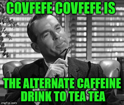 COVFEFE COVFEFE IS THE ALTERNATE CAFFEINE DRINK TO TEA TEA | made w/ Imgflip meme maker
