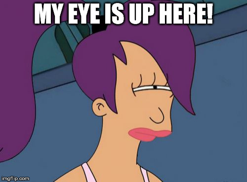Futurama Leela | MY EYE IS UP HERE! | image tagged in memes,futurama leela | made w/ Imgflip meme maker