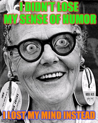 Crazy Lady | I DIDN'T LOSE MY SENSE OF HUMOR I LOST MY MIND INSTEAD | image tagged in crazy lady | made w/ Imgflip meme maker