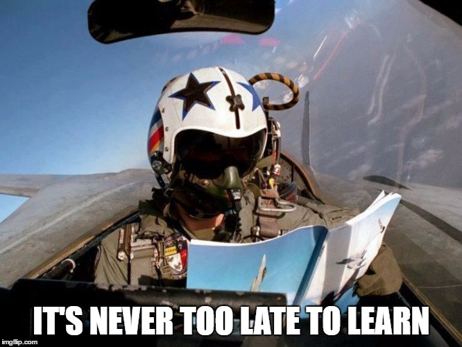 IT'S NEVER TOO LATE TO LEARN | image tagged in i'ts never too late to learn | made w/ Imgflip meme maker