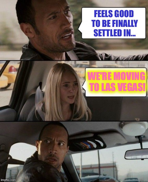 The Rock Driving Meme | FEELS GOOD TO BE FINALLY SETTLED IN... WE'RE MOVING TO LAS VEGAS! | image tagged in memes,the rock driving,las vegas,nhl draft expansion | made w/ Imgflip meme maker