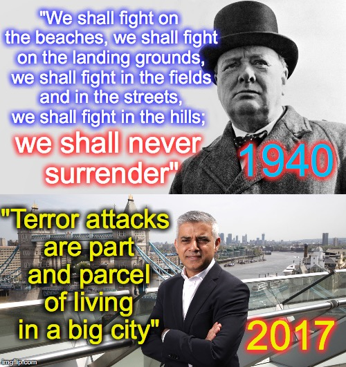 """We shall fight on the beaches, we shall fight on the landing grounds, we shall fight in the fields and in the streets, we shall fight in the hills;; ""Terror attacks are part and parcel of living in a big city""; we shall never surrender""; 1940; 2017 
