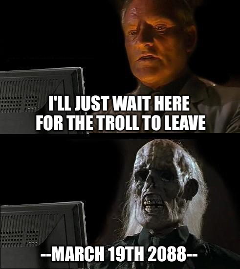 Ill Just Wait Here Meme | I'LL JUST WAIT HERE FOR THE TROLL TO LEAVE --MARCH 19TH 2088-- | image tagged in memes,ill just wait here | made w/ Imgflip meme maker