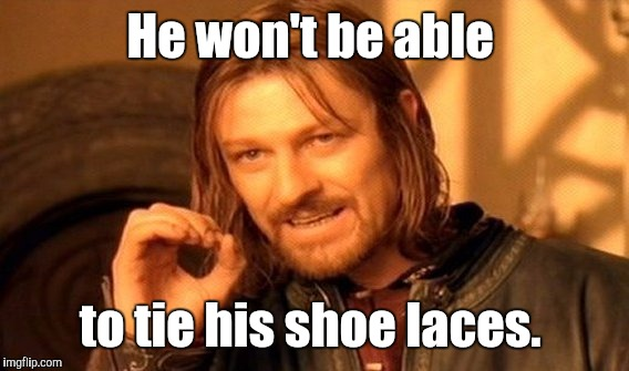 One Does Not Simply Meme | He won't be able to tie his shoe laces. | image tagged in memes,one does not simply | made w/ Imgflip meme maker