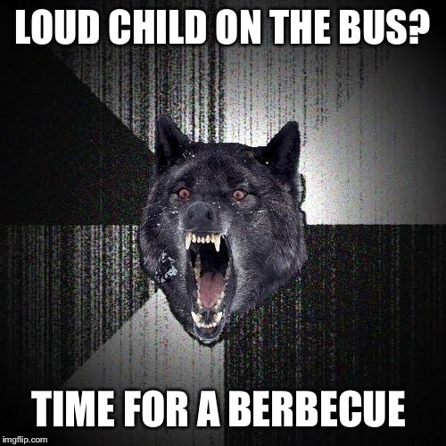 Insanity Wolf Meme | LOUD CHILD ON THE BUS? TIME FOR A BERBECUE | image tagged in memes,insanity wolf | made w/ Imgflip meme maker