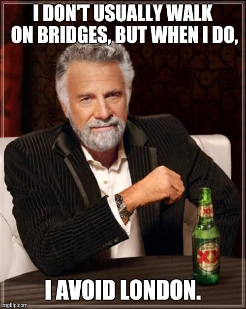 Too Soon? I Think Not. | I DON'T USUALLY WALK ON BRIDGES, BUT WHEN I DO, I AVOID LONDON. | image tagged in memes,the most interesting man in the world | made w/ Imgflip meme maker