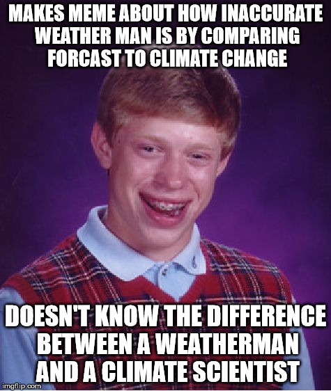 Bad Luck Brian Meme | MAKES MEME ABOUT HOW INACCURATE WEATHER MAN IS BY COMPARING FORCAST TO CLIMATE CHANGE DOESN'T KNOW THE DIFFERENCE BETWEEN A WEATHERMAN AND A | image tagged in memes,bad luck brian | made w/ Imgflip meme maker