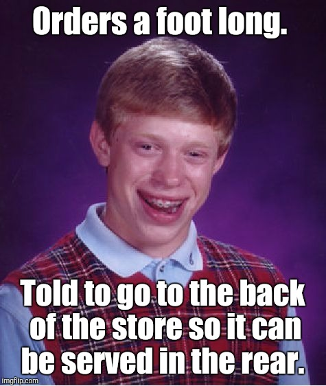 Bad Luck Brian Meme | Orders a foot long. Told to go to the back of the store so it can be served in the rear. | image tagged in memes,bad luck brian | made w/ Imgflip meme maker
