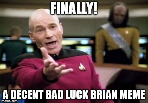 Picard Wtf Meme | FINALLY! A DECENT BAD LUCK BRIAN MEME | image tagged in memes,picard wtf | made w/ Imgflip meme maker