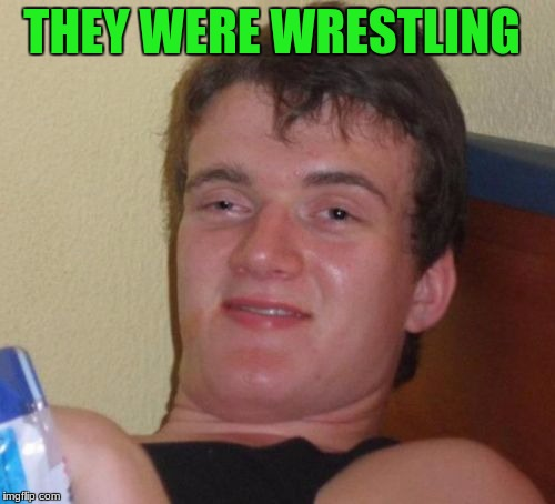 10 Guy Meme | THEY WERE WRESTLING | image tagged in memes,10 guy | made w/ Imgflip meme maker