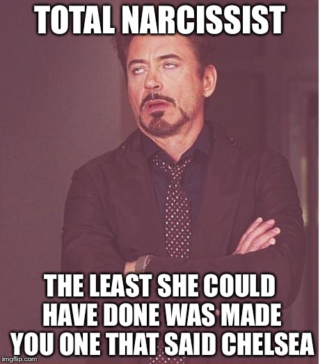 Face You Make Robert Downey Jr Meme | TOTAL NARCISSIST THE LEAST SHE COULD HAVE DONE WAS MADE YOU ONE THAT SAID CHELSEA | image tagged in memes,face you make robert downey jr | made w/ Imgflip meme maker