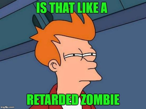 Futurama Fry Meme | IS THAT LIKE A RETARDED ZOMBIE | image tagged in memes,futurama fry | made w/ Imgflip meme maker