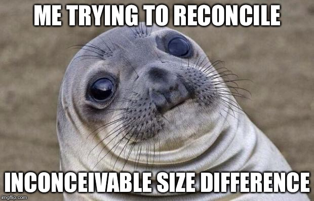 Awkward Moment Sealion Meme | ME TRYING TO RECONCILE INCONCEIVABLE SIZE DIFFERENCE | image tagged in memes,awkward moment sealion | made w/ Imgflip meme maker