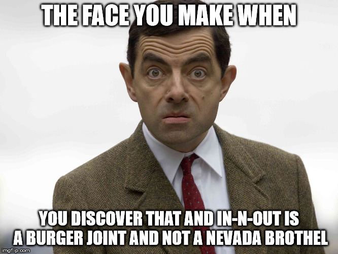 THE FACE YOU MAKE WHEN YOU DISCOVER THAT AND IN-N-OUT IS A BURGER JOINT AND NOT A NEVADA BROTHEL | made w/ Imgflip meme maker