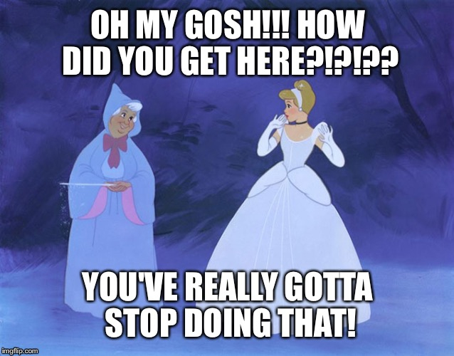 disney | OH MY GOSH!!! HOW DID YOU GET HERE?!?!?? YOU'VE REALLY GOTTA STOP DOING THAT! | image tagged in disney | made w/ Imgflip meme maker