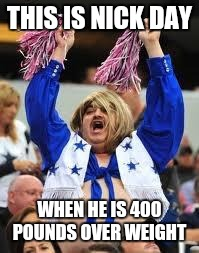 Cheerleader | THIS IS NICK DAY WHEN HE IS 400 POUNDS OVER WEIGHT | image tagged in cheerleader | made w/ Imgflip meme maker