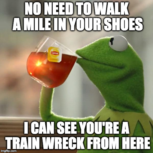 Truth hurts. | NO NEED TO WALK A MILE IN YOUR SHOES I CAN SEE YOU'RE A TRAIN WRECK FROM HERE | image tagged in memes,but thats none of my business,kermit the frog,train week | made w/ Imgflip meme maker