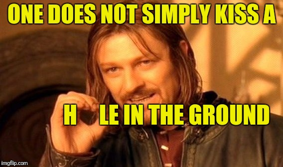 One Does Not Simply Meme | ONE DOES NOT SIMPLY KISS A H     LE IN THE GROUND | image tagged in memes,one does not simply | made w/ Imgflip meme maker