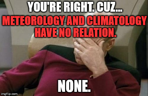 Captain Picard Facepalm Meme | METEOROLOGY AND CLIMATOLOGY HAVE NO RELATION. NONE. YOU'RE RIGHT. CUZ... | image tagged in memes,captain picard facepalm | made w/ Imgflip meme maker