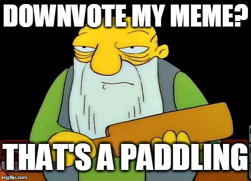 Let's be cool,  my friends | DOWNVOTE MY MEME? THAT'S A PADDLING | image tagged in memes,that's a paddlin' | made w/ Imgflip meme maker