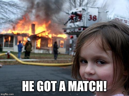 Disaster Girl Meme | HE GOT A MATCH! | image tagged in memes,disaster girl | made w/ Imgflip meme maker