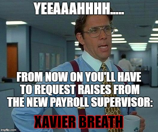 Aw, CRAP! | YEEAAAHHHH..... XAVIER BREATH FROM NOW ON YOU'LL HAVE TO REQUEST RAISES FROM THE NEW PAYROLL SUPERVISOR: | image tagged in memes,that would be great,payroll,raise | made w/ Imgflip meme maker