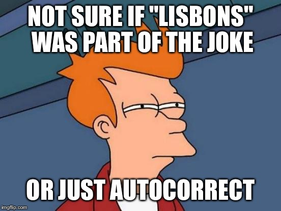 "Futurama Fry Meme | NOT SURE IF ""LISBONS"" WAS PART OF THE JOKE OR JUST AUTOCORRECT 