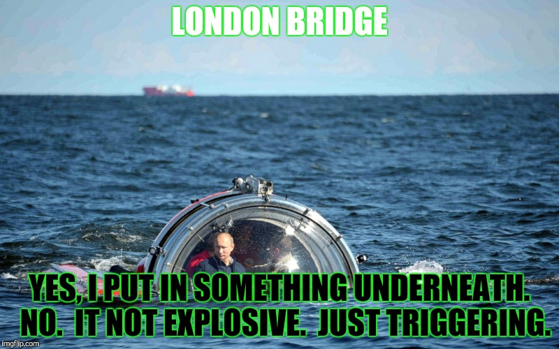 LONDON BRIDGE YES, I PUT IN SOMETHING UNDERNEATH.  NO.  IT NOT EXPLOSIVE.  JUST TRIGGERING. | made w/ Imgflip meme maker