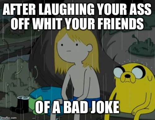 Life Sucks Meme | AFTER LAUGHING YOUR ASS OFF WHIT YOUR FRIENDS OF A BAD JOKE | image tagged in memes,life sucks | made w/ Imgflip meme maker