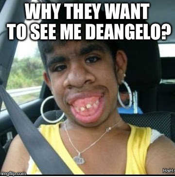 ugly girl | WHY THEY WANT TO SEE ME DEANGELO? | image tagged in ugly girl | made w/ Imgflip meme maker