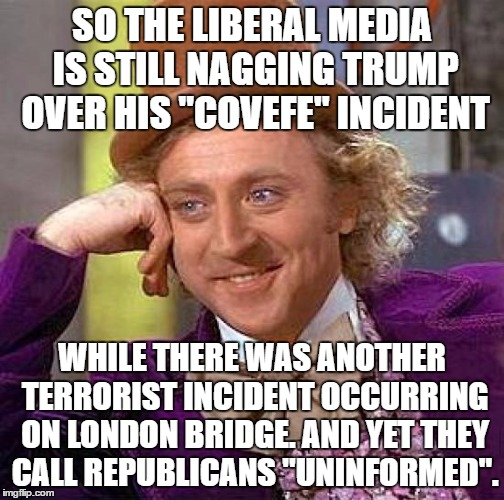 "Creepy Condescending Wonka Meme | SO THE LIBERAL MEDIA IS STILL NAGGING TRUMP OVER HIS ""COVEFE"" INCIDENT WHILE THERE WAS ANOTHER TERRORIST INCIDENT OCCURRING ON LONDON BRIDGE 