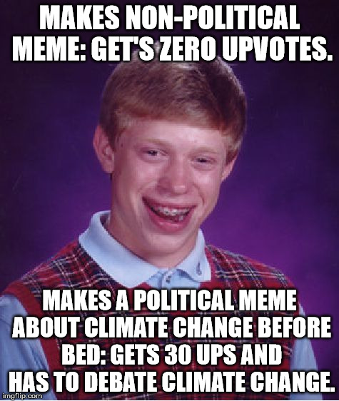 Bad Luck Brian Meme | MAKES NON-POLITICAL MEME: GET'S ZERO UPVOTES. MAKES A POLITICAL MEME ABOUT CLIMATE CHANGE BEFORE BED: GETS 30 UPS AND HAS TO DEBATE CLIMATE  | image tagged in memes,bad luck brian | made w/ Imgflip meme maker