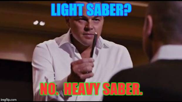 LIGHT SABER? NO.  HEAVY SABER. | made w/ Imgflip meme maker