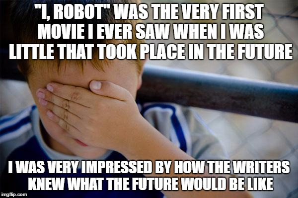 "I thought they must've been psychic or something | ""I, ROBOT"" WAS THE VERY FIRST MOVIE I EVER SAW WHEN I WAS LITTLE THAT TOOK PLACE IN THE FUTURE I WAS VERY IMPRESSED BY HOW THE WRITERS KNEW  