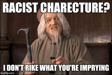 RACIST CHARECTURE? I DON'T RIKE WHAT YOU'RE IMPRYING | image tagged in wing unreashed,memes | made w/ Imgflip meme maker