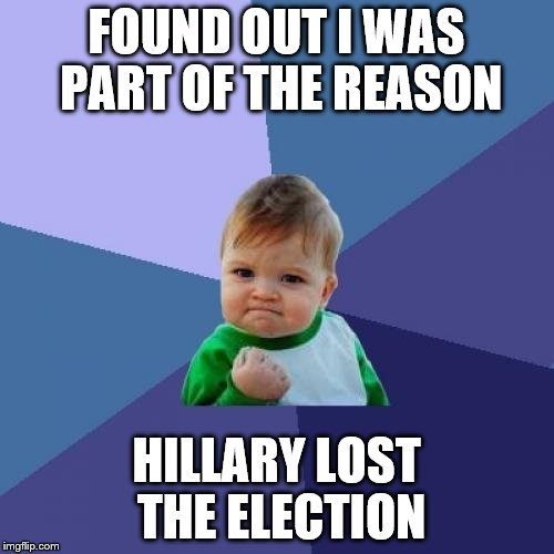 Success Kid Meme | FOUND OUT I WAS PART OF THE REASON HILLARY LOST THE ELECTION | image tagged in memes,success kid | made w/ Imgflip meme maker
