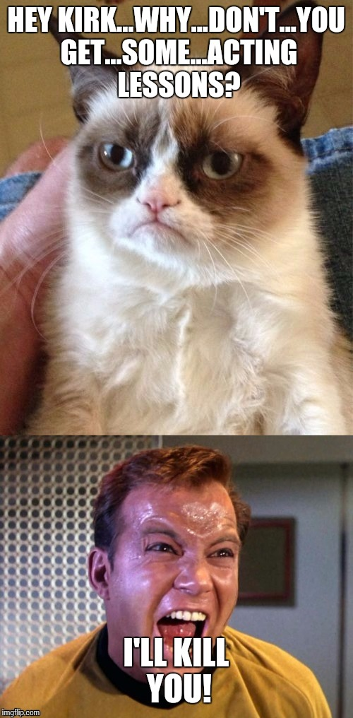 The feud between Captain Kirk and Grumpy cat intensifies,thanks to me and Beckett437: | HEY KIRK...WHY...DON'T...YOU GET...SOME...ACTING LESSONS? I'LL KILL YOU! | image tagged in grumpy cat,captain kirk,feud,memes | made w/ Imgflip meme maker
