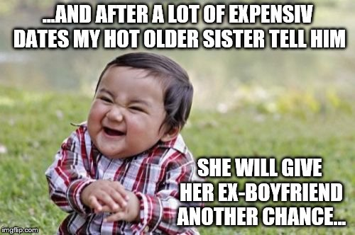 Hot Sister - Ex-Boyfriend | ...AND AFTER A LOT OF EXPENSIV DATES MY HOT OLDER SISTER TELL HIM SHE WILL GIVE HER EX-BOYFRIEND ANOTHER CHANCE... | image tagged in memes,evil toddler,ex-boyfriend,date,hot sister | made w/ Imgflip meme maker
