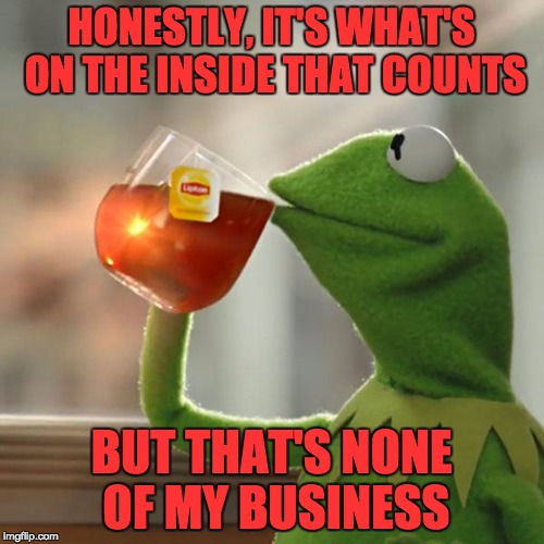 But Thats None Of My Business Meme | HONESTLY, IT'S WHAT'S ON THE INSIDE THAT COUNTS BUT THAT'S NONE OF MY BUSINESS | image tagged in memes,but thats none of my business,kermit the frog | made w/ Imgflip meme maker