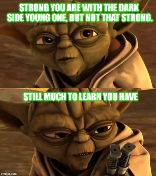 Don't Mess With Yoda | STRONG YOU ARE WITH THE DARK SIDE YOUNG ONE, BUT NOT THAT STRONG. STILL MUCH TO LEARN YOU HAVE | image tagged in yoda,asajj ventress,the force,master yoda,star wars,lightsaber | made w/ Imgflip meme maker