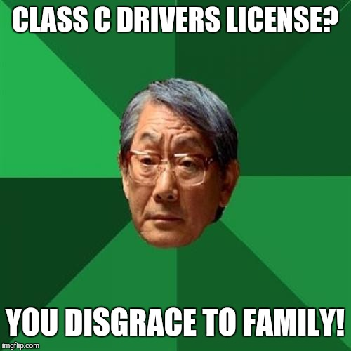 High Expectations Asian Father Meme | CLASS C DRIVERS LICENSE? YOU DISGRACE TO FAMILY! | image tagged in memes,high expectations asian father | made w/ Imgflip meme maker