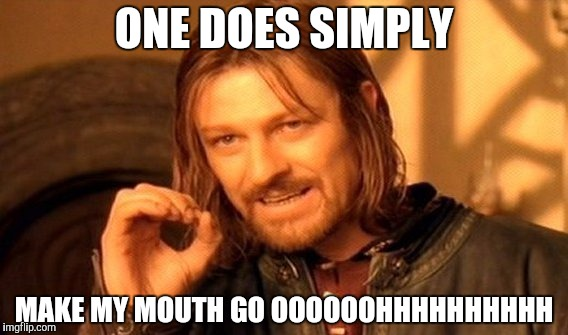 One Does Not Simply Meme | ONE DOES SIMPLY MAKE MY MOUTH GO OOOOOOHHHHHHHHHH | image tagged in memes,one does not simply | made w/ Imgflip meme maker