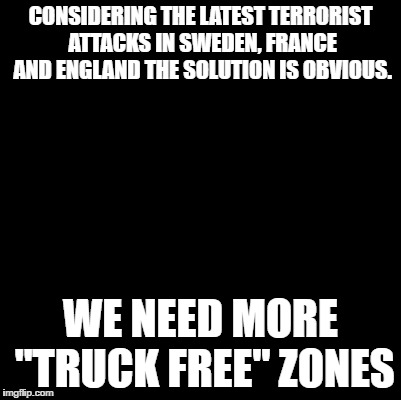 "Blank | CONSIDERING THE LATEST TERRORIST ATTACKS IN SWEDEN, FRANCE AND ENGLAND THE SOLUTION IS OBVIOUS. WE NEED MORE ""TRUCK FREE"" ZONES 